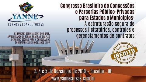 CONGRESSO BRASILEIRO DE CONCESSÕES E PARCERIAS PÚBLICO-PRIVADAS PARA ESTADOS E MUNICÍPIOS: A ESTRUTURAÇÃO SEGURA DE PROCESSOS LICITATÓRIOS, CONTROLES E GERENCIAMENTOS DE CONTRATOS. (BRASÍLIA/DF - 3, 4 E 5 DE DEZEMBRO DE 2019).